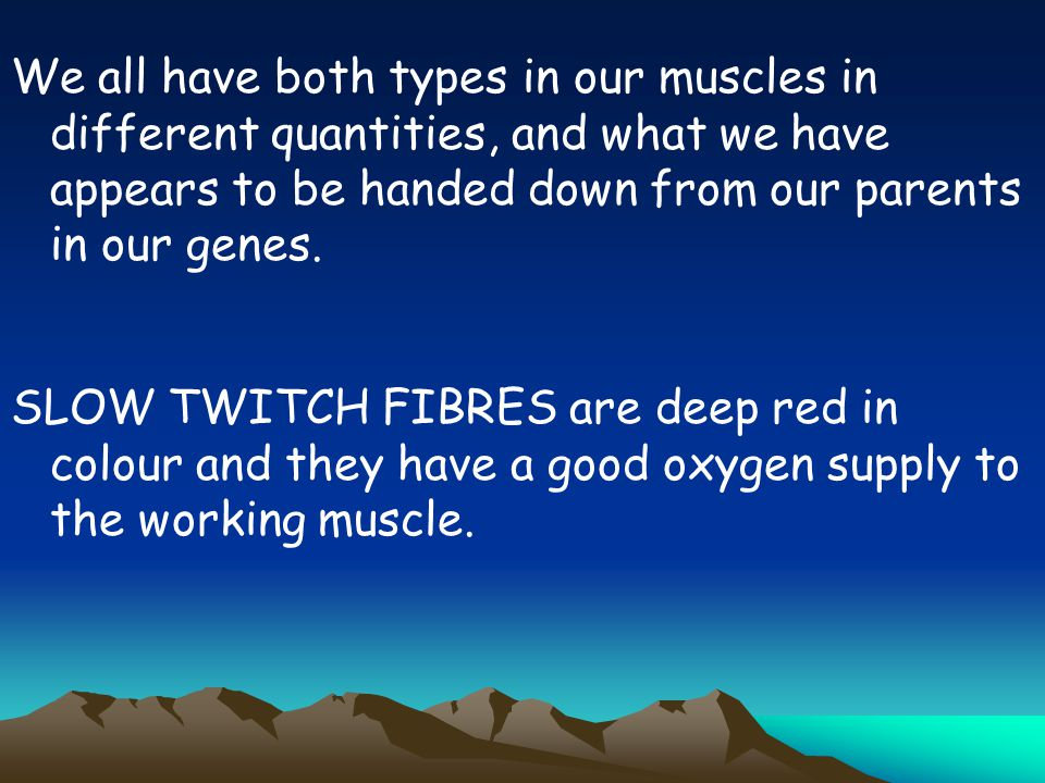 We all have both types in our muscles in different quantities, and what we have appears to be handed down from our parents in our genes.