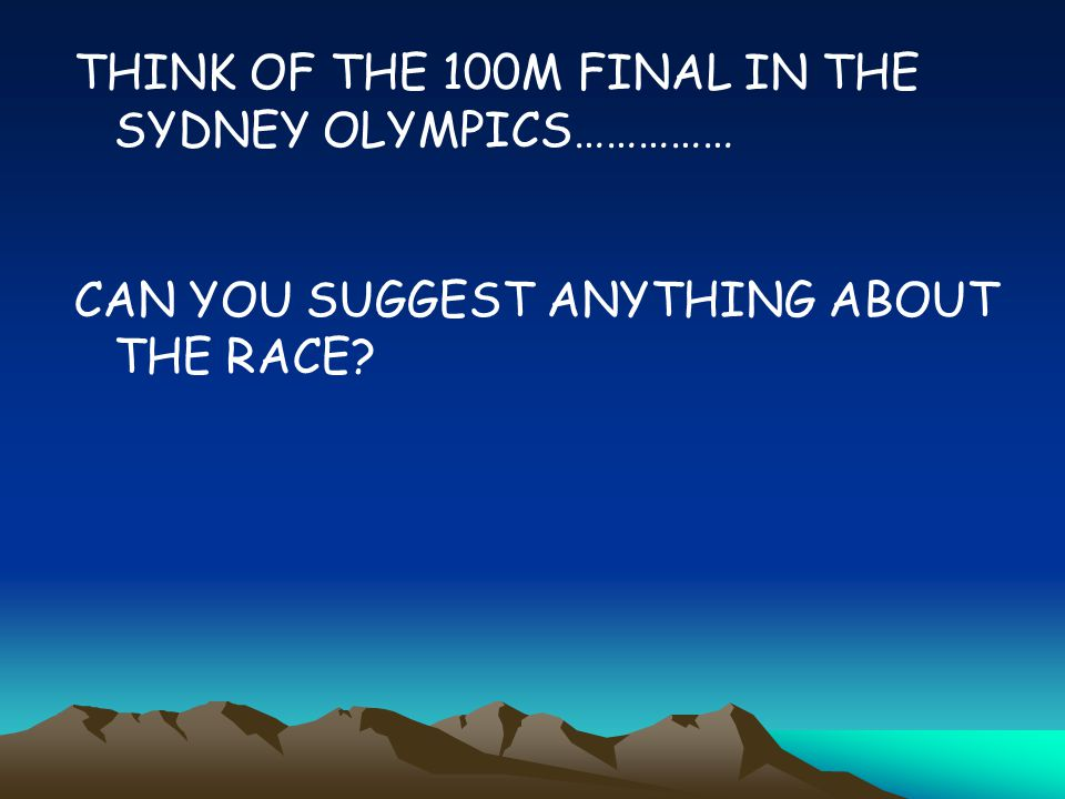 THINK OF THE 100M FINAL IN THE SYDNEY OLYMPICS……………