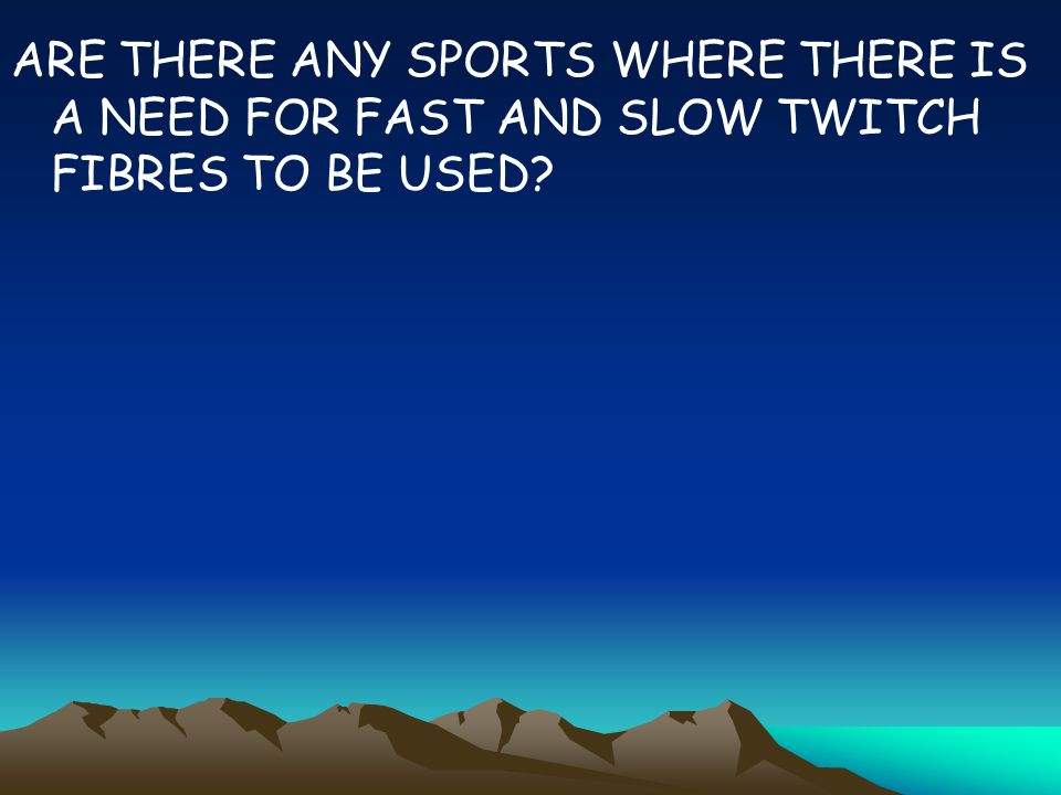 ARE THERE ANY SPORTS WHERE THERE IS A NEED FOR FAST AND SLOW TWITCH FIBRES TO BE USED