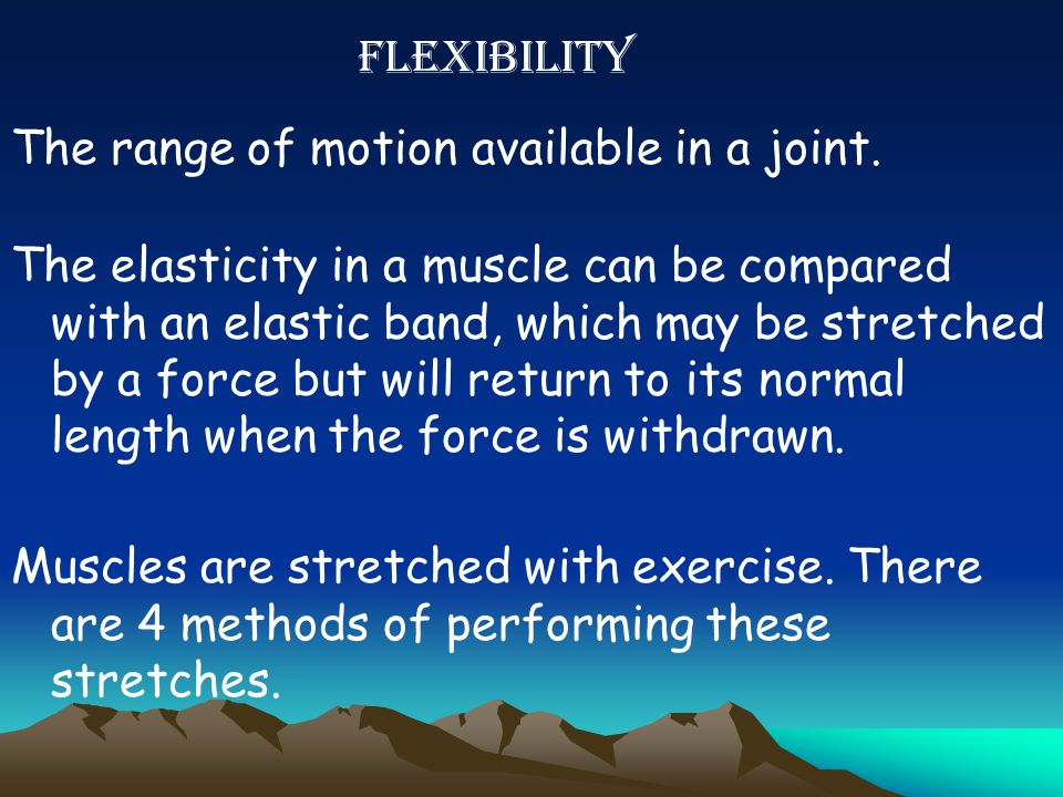 FLEXIBILITY The range of motion available in a joint.