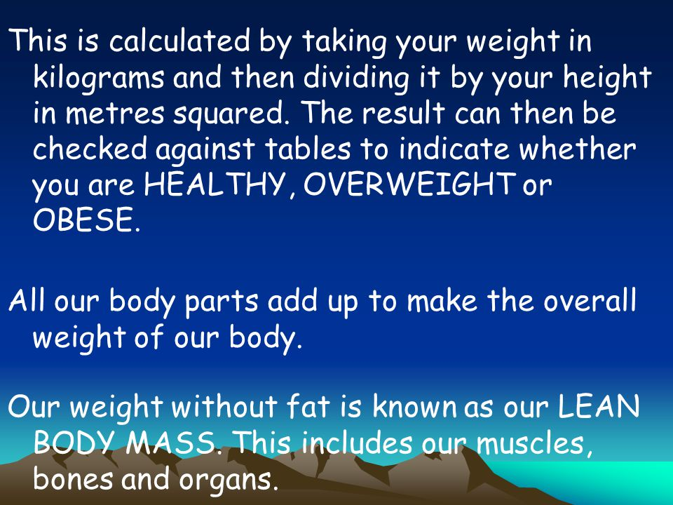 This is calculated by taking your weight in kilograms and then dividing it by your height in metres squared. The result can then be checked against tables to indicate whether you are HEALTHY, OVERWEIGHT or OBESE.