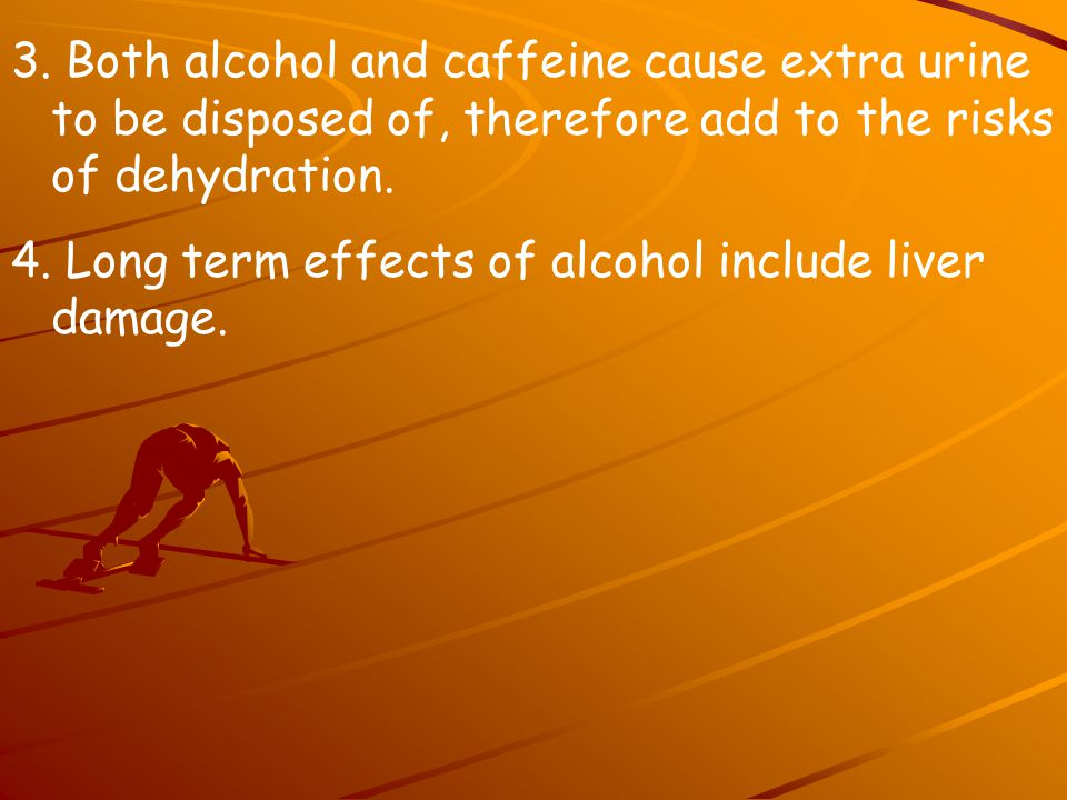 3. Both alcohol and caffeine cause extra urine to be disposed of, therefore add to the risks of dehydration.