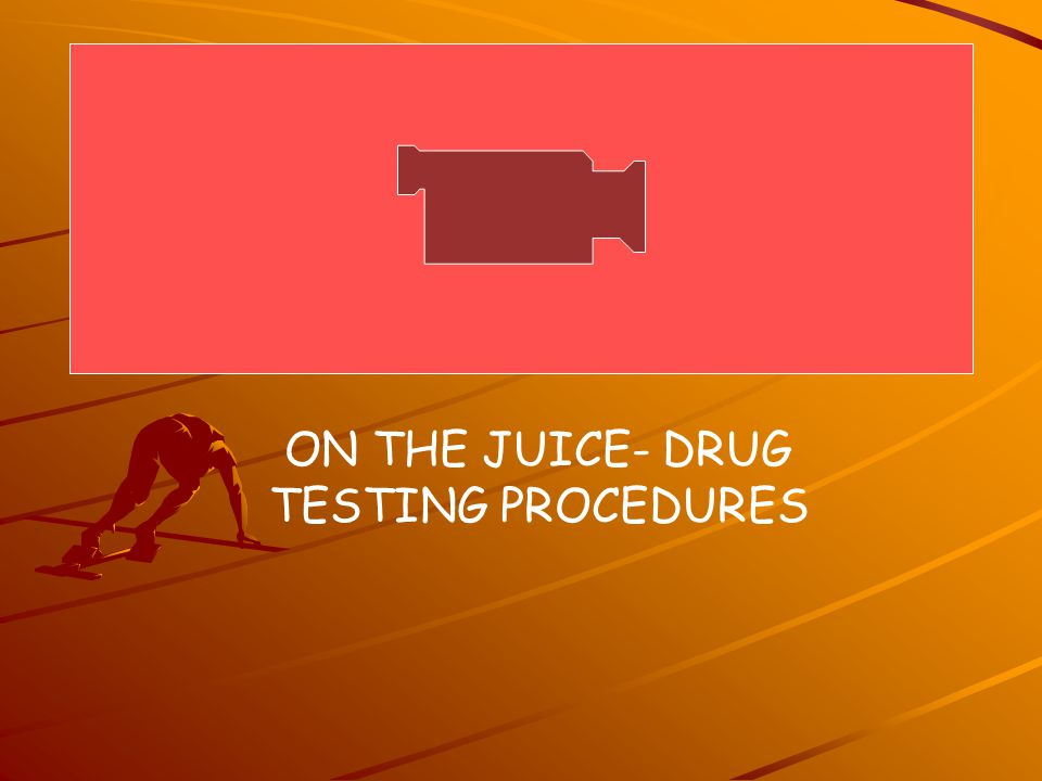 ON THE JUICE- DRUG TESTING PROCEDURES