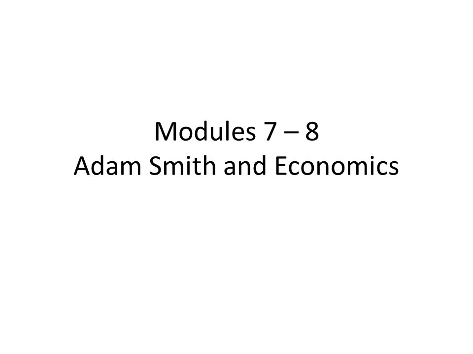 Modules 7 – 8 Adam Smith and Economics