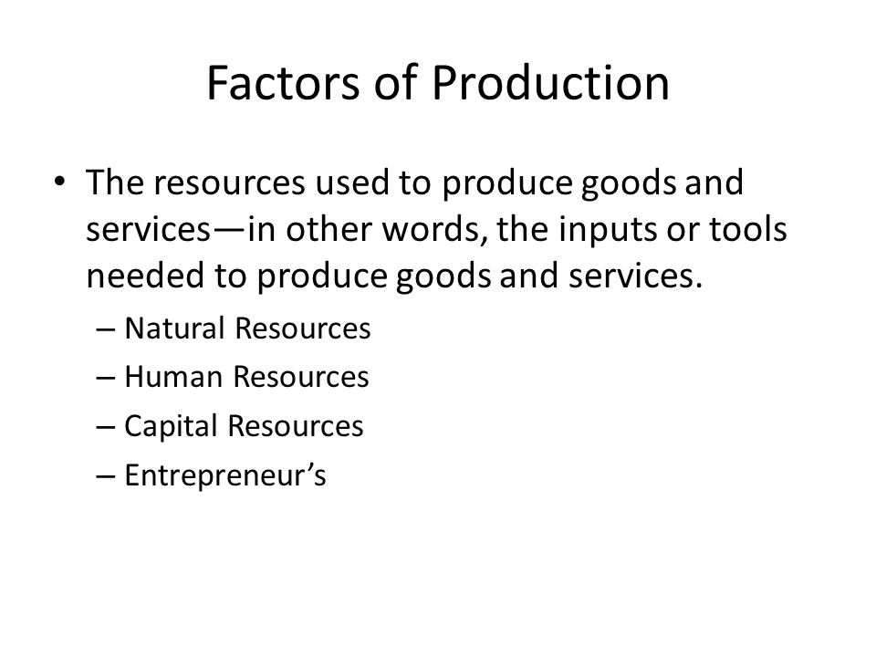 Factors of Production The resources used to produce goods and services—in other words, the inputs or tools needed to produce goods and services.