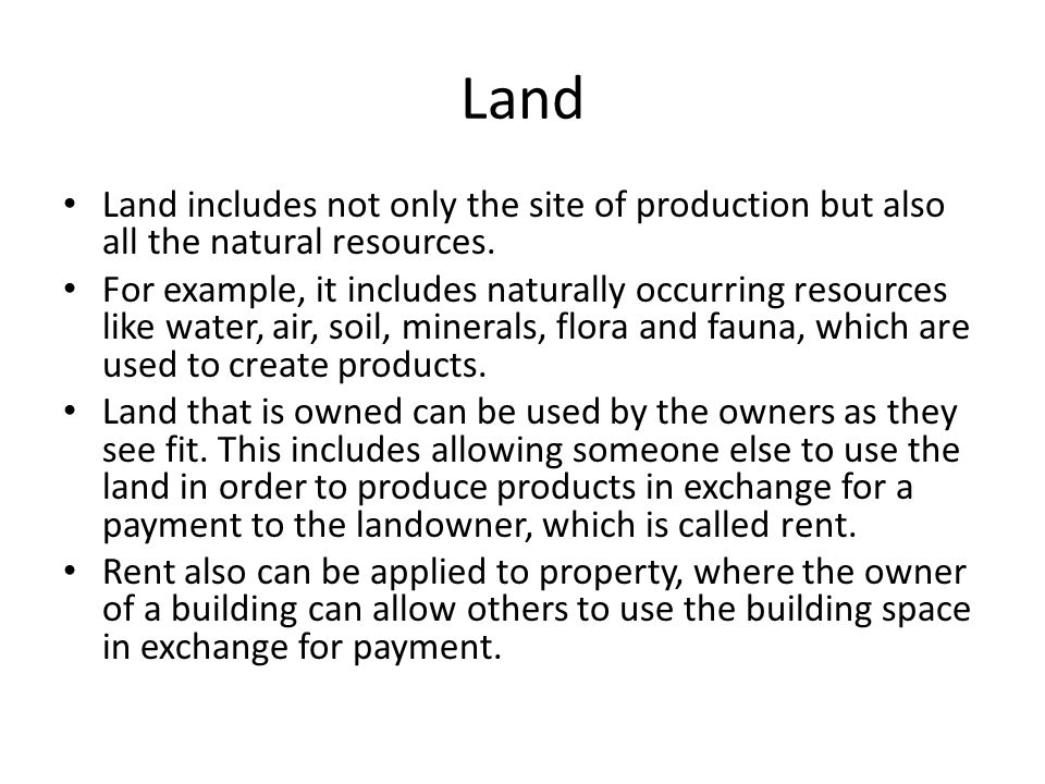 Land Land includes not only the site of production but also all the natural resources.