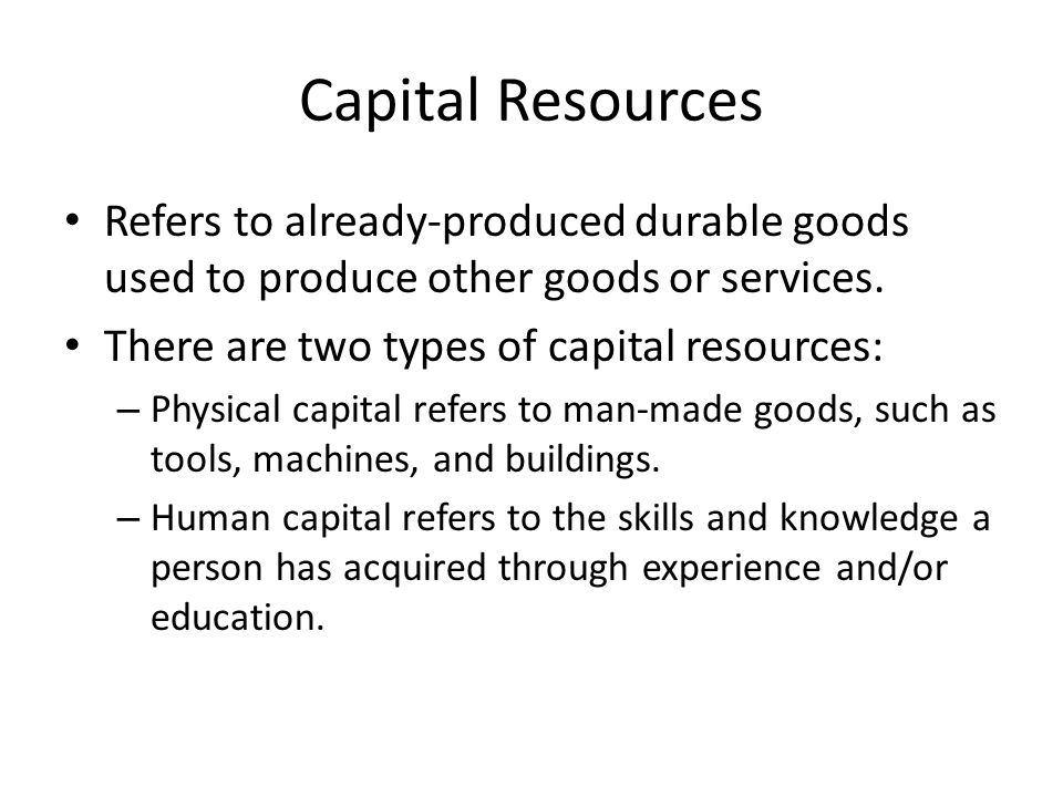 Capital Resources Refers to already-produced durable goods used to produce other goods or services.