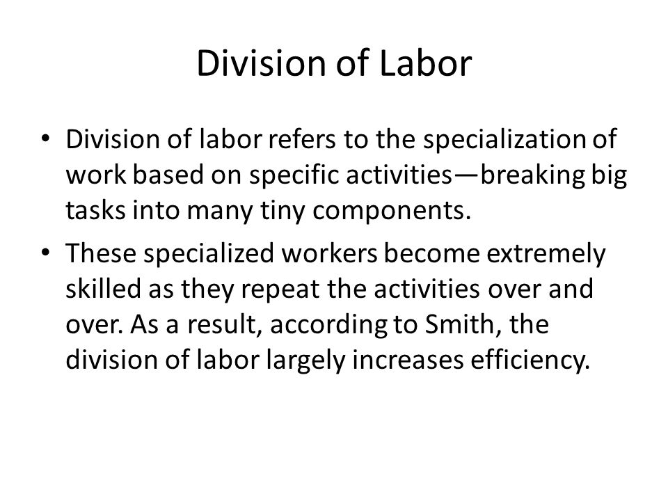 Division of Labor Division of labor refers to the specialization of work based on specific activities—breaking big tasks into many tiny components.
