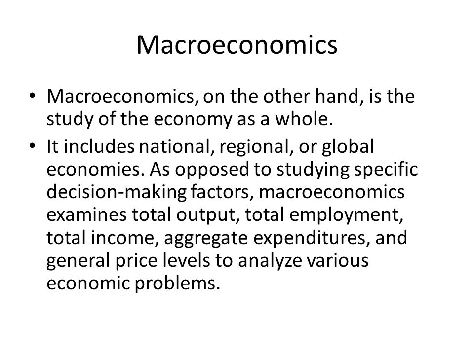 Macroeconomics Macroeconomics, on the other hand, is the study of the economy as a whole.