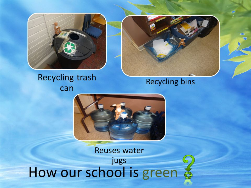 How our school is green Recycling trash can Reuses water jugs