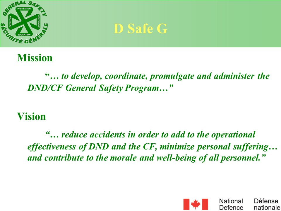 D Safe G Mission. … to develop, coordinate, promulgate and administer the DND/CF General Safety Program…