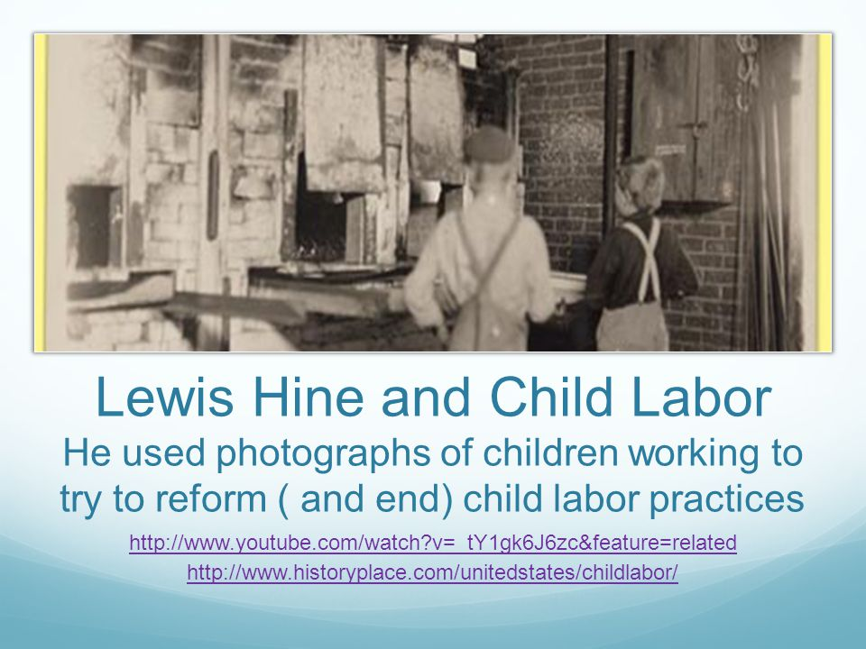 Lewis Hine and Child Labor He used photographs of children working to try to reform ( and end) child labor practices