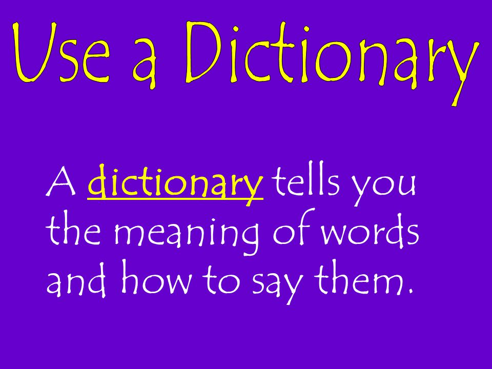 A dictionary tells you the meaning of words and how to say them.