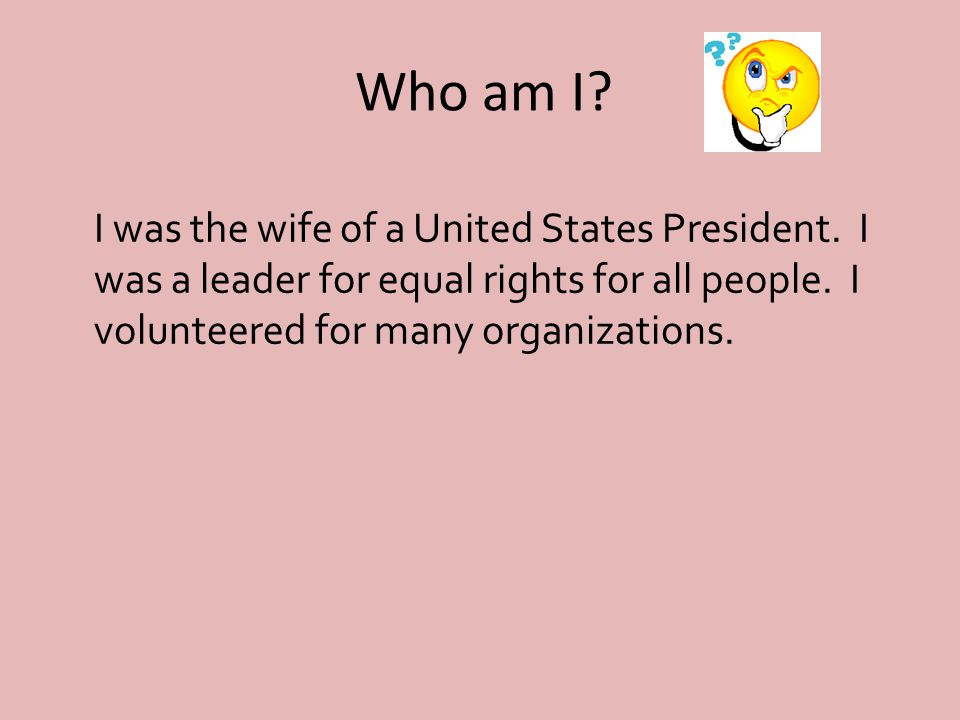 Who am I. I was the wife of a United States President.