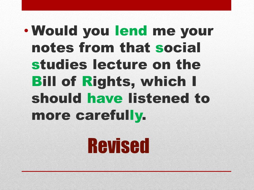 Would you lend me your notes from that social studies lecture on the Bill of Rights, which I should have listened to more carefully.