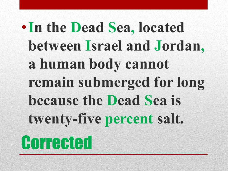 In the Dead Sea, located between Israel and Jordan, a human body cannot remain submerged for long because the Dead Sea is twenty-five percent salt.