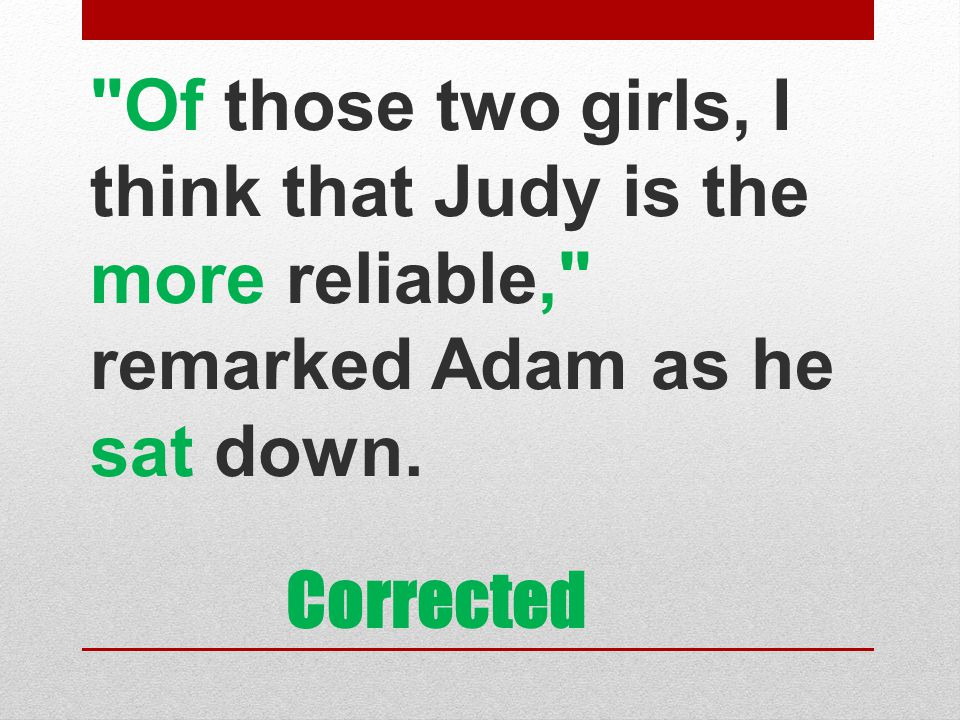 Of those two girls, I think that Judy is the more reliable, remarked Adam as he sat down.