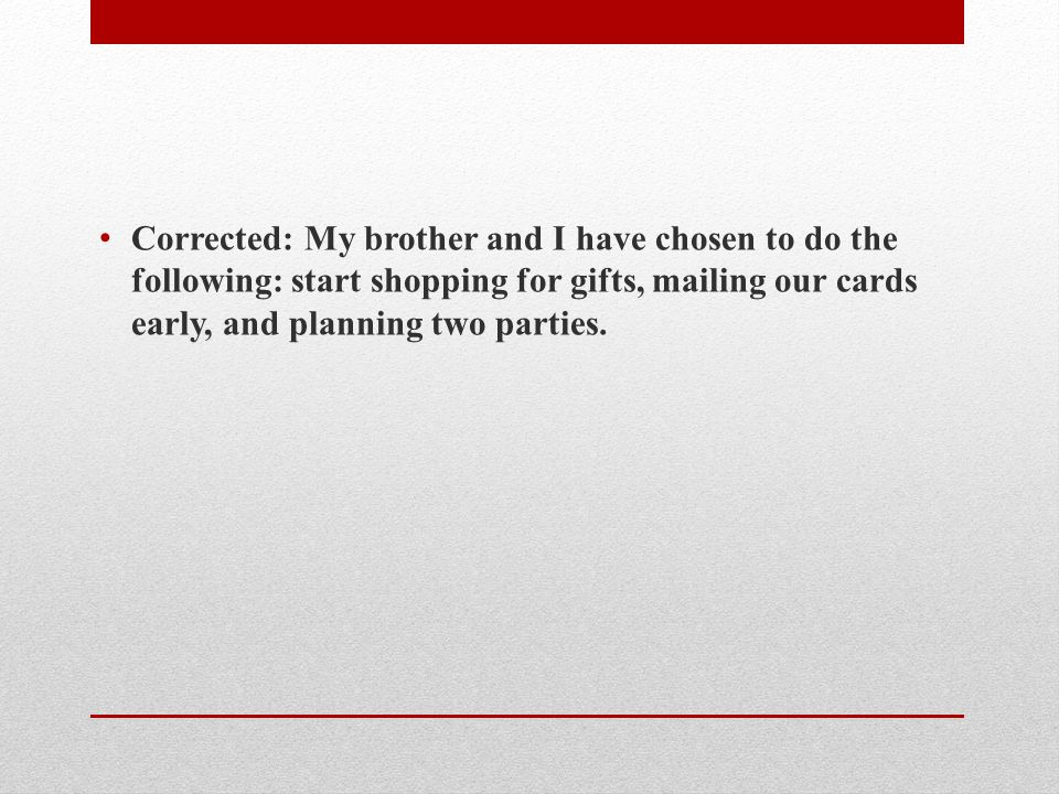 Corrected: My brother and I have chosen to do the following: start shopping for gifts, mailing our cards early, and planning two parties.