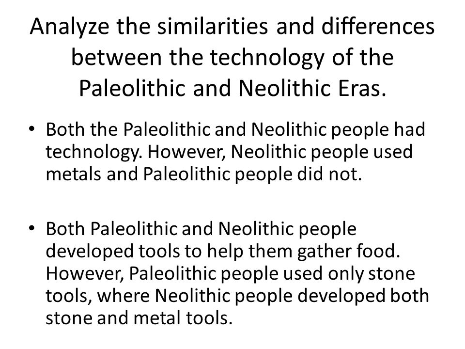 Analyze the similarities and differences between the technology of the Paleolithic and Neolithic Eras.