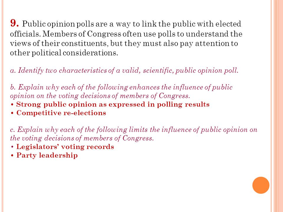 9. Public opinion polls are a way to link the public with elected officials. Members of Congress often use polls to understand the views of their constituents, but they must also pay attention to other political considerations.