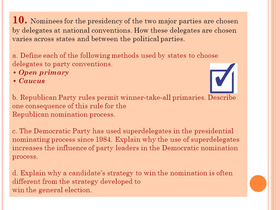 10. Nominees for the presidency of the two major parties are chosen by delegates at national conventions. How these delegates are chosen varies across states and between the political parties.