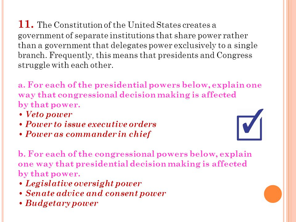 11. The Constitution of the United States creates a government of separate institutions that share power rather than a government that delegates power exclusively to a single branch. Frequently, this means that presidents and Congress struggle with each other.