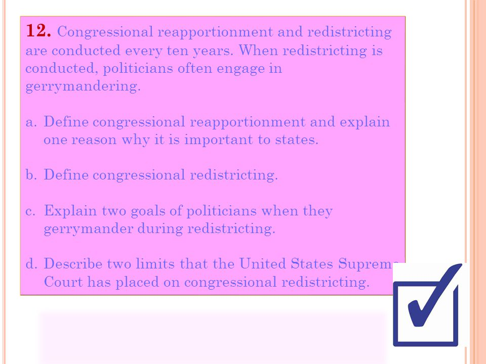 12. Congressional reapportionment and redistricting are conducted every ten years. When redistricting is conducted, politicians often engage in gerrymandering.