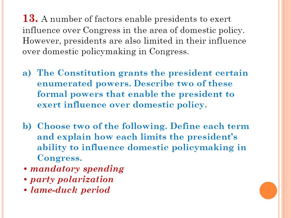 13. A number of factors enable presidents to exert influence over Congress in the area of domestic policy. However, presidents are also limited in their influence over domestic policymaking in Congress.