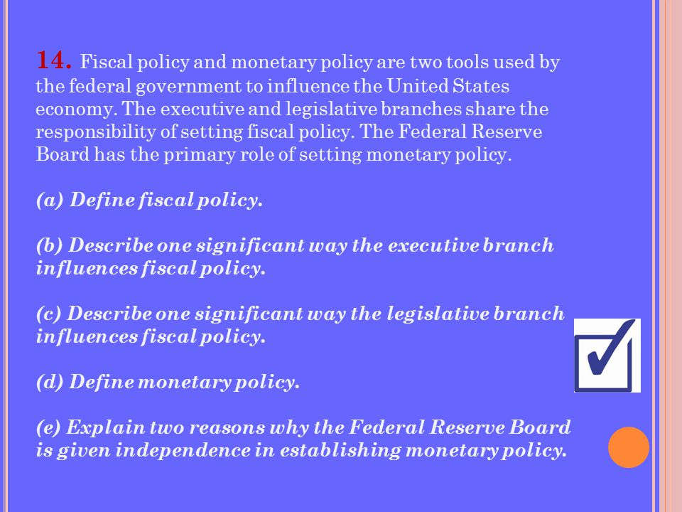 14. Fiscal policy and monetary policy are two tools used by the federal government to influence the United States economy. The executive and legislative branches share the responsibility of setting fiscal policy. The Federal Reserve Board has the primary role of setting monetary policy.