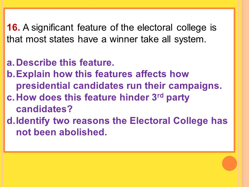 16. A significant feature of the electoral college is that most states have a winner take all system.