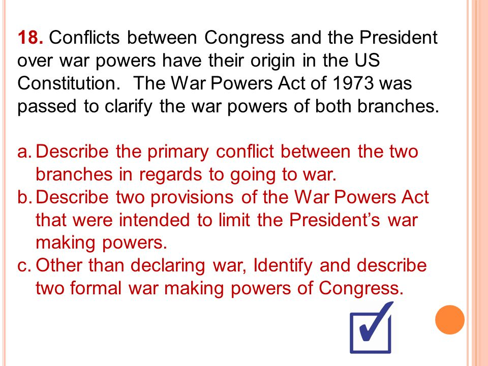 18. Conflicts between Congress and the President over war powers have their origin in the US Constitution. The War Powers Act of 1973 was passed to clarify the war powers of both branches.