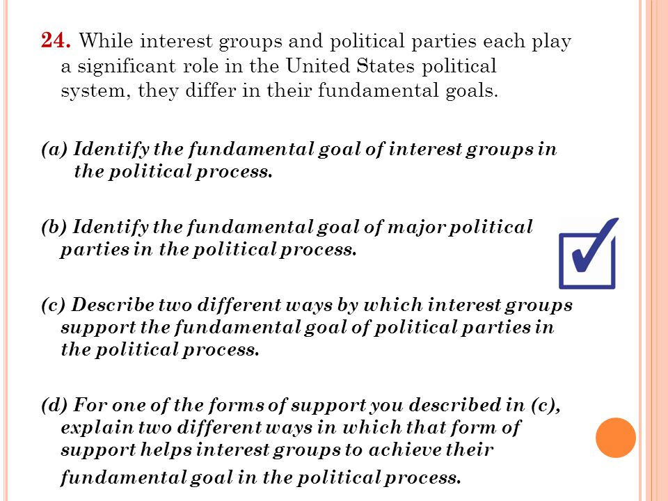 24. While interest groups and political parties each play a significant role in the United States political system, they differ in their fundamental goals.