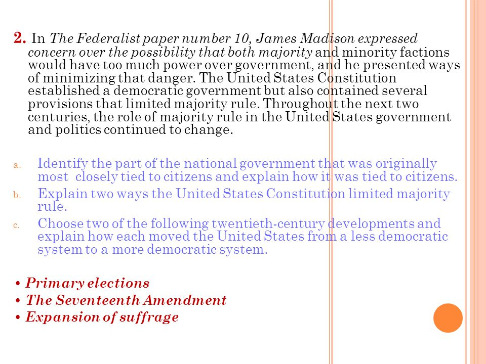 2. In The Federalist paper number 10, James Madison expressed concern over the possibility that both majority and minority factions would have too much power over government, and he presented ways of minimizing that danger. The United States Constitution established a democratic government but also contained several provisions that limited majority rule. Throughout the next two centuries, the role of majority rule in the United States government and politics continued to change.