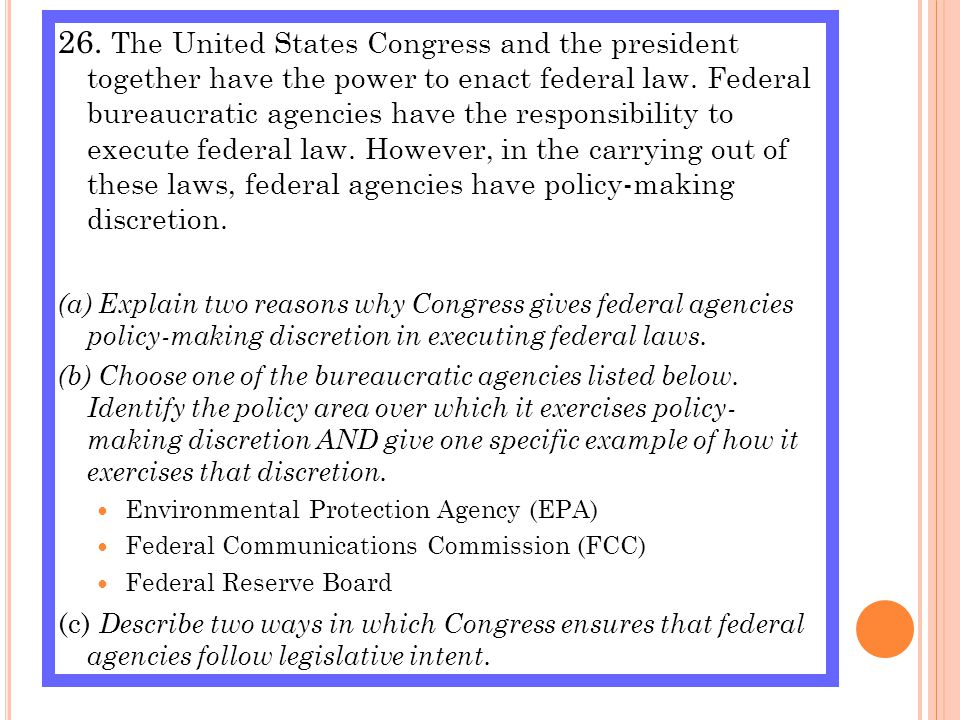 26. The United States Congress and the president together have the power to enact federal law. Federal bureaucratic agencies have the responsibility to execute federal law. However, in the carrying out of these laws, federal agencies have policy-making discretion.
