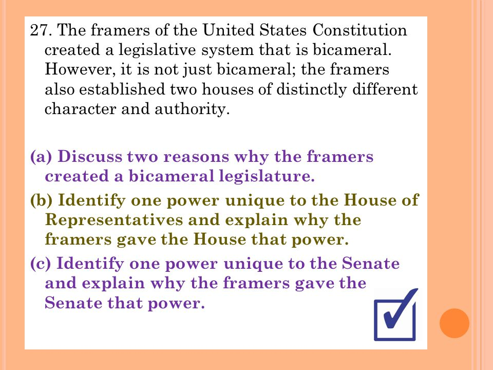 27. The framers of the United States Constitution created a legislative system that is bicameral.