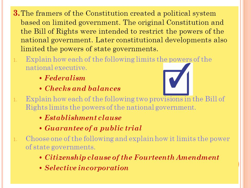 3. The framers of the Constitution created a political system based on limited government. The original Constitution and the Bill of Rights were intended to restrict the powers of the national government. Later constitutional developments also limited the powers of state governments.
