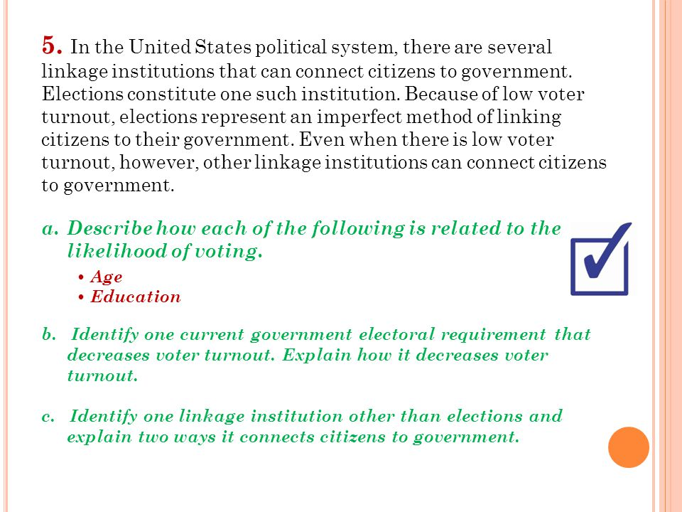 5. In the United States political system, there are several linkage institutions that can connect citizens to government. Elections constitute one such institution. Because of low voter turnout, elections represent an imperfect method of linking citizens to their government. Even when there is low voter turnout, however, other linkage institutions can connect citizens to government.