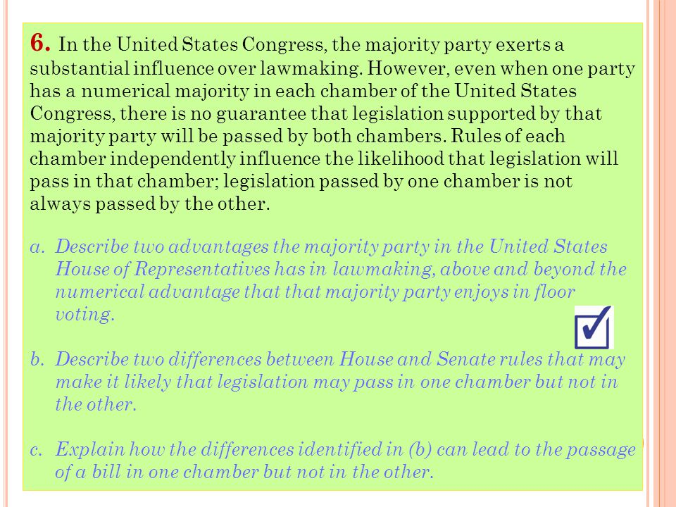 6. In the United States Congress, the majority party exerts a substantial influence over lawmaking. However, even when one party has a numerical majority in each chamber of the United States Congress, there is no guarantee that legislation supported by that majority party will be passed by both chambers. Rules of each chamber independently influence the likelihood that legislation will pass in that chamber; legislation passed by one chamber is not always passed by the other.