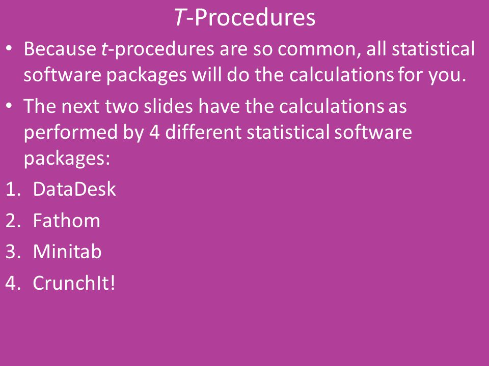 T-Procedures Because t-procedures are so common, all statistical software packages will do the calculations for you.