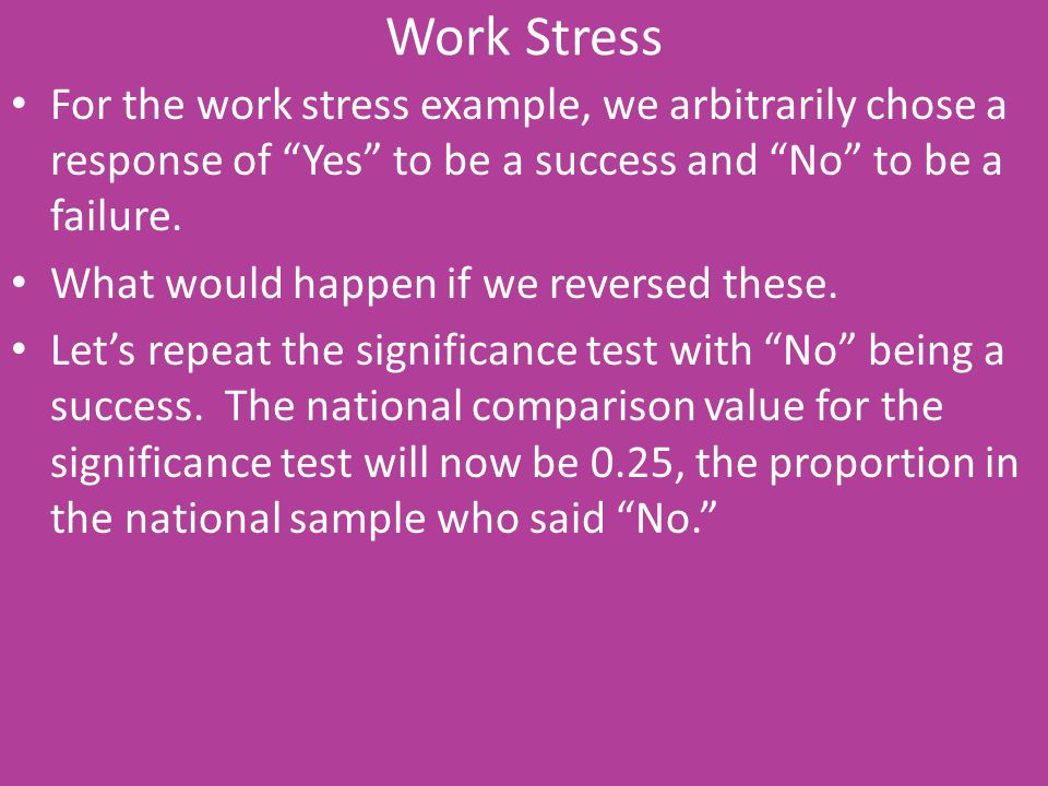 Work Stress For the work stress example, we arbitrarily chose a response of Yes to be a success and No to be a failure.