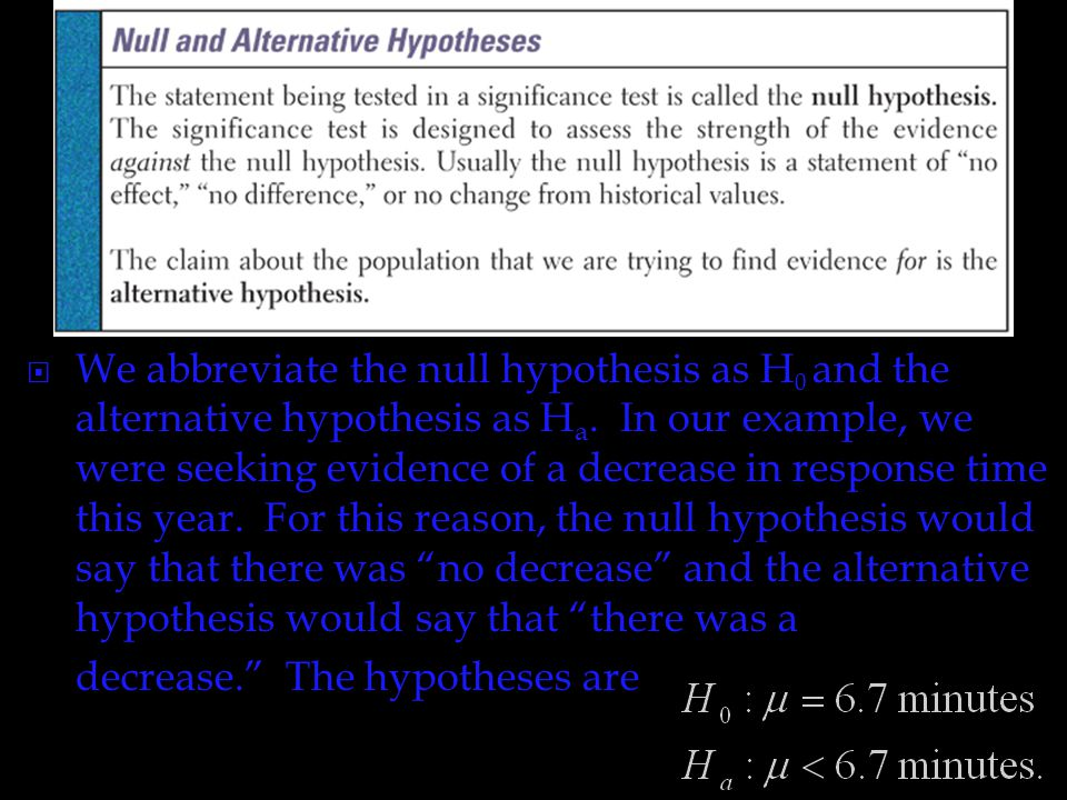 We abbreviate the null hypothesis as H0 and the alternative hypothesis as Ha. In our example, we were seeking evidence of a decrease in response time this year. For this reason, the null hypothesis would say that there was no decrease and the alternative hypothesis would say that there was a