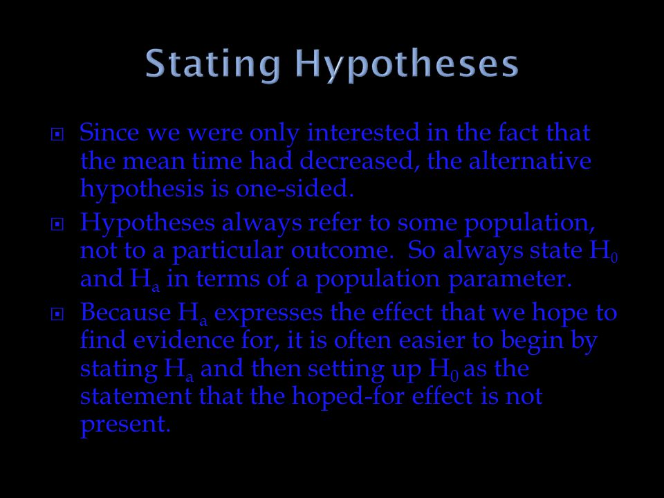 Stating Hypotheses Since we were only interested in the fact that the mean time had decreased, the alternative hypothesis is one-sided.