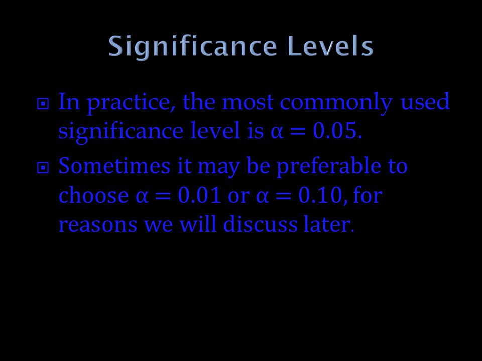 Significance Levels In practice, the most commonly used significance level is α = 0.05.