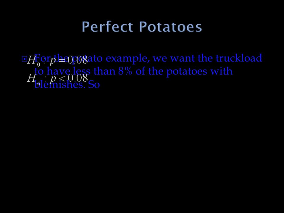 Perfect Potatoes For the potato example, we want the truckload to have less than 8% of the potatoes with blemishes.