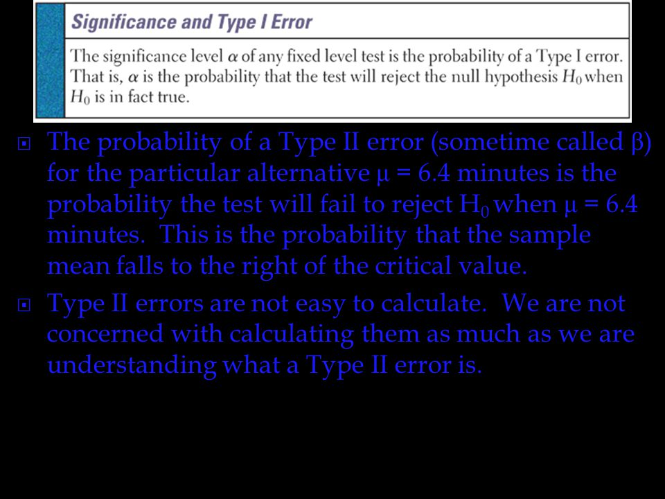 The probability of a Type II error (sometime called β) for the particular alternative μ = 6.4 minutes is the probability the test will fail to reject H0 when μ = 6.4 minutes. This is the probability that the sample mean falls to the right of the critical value.
