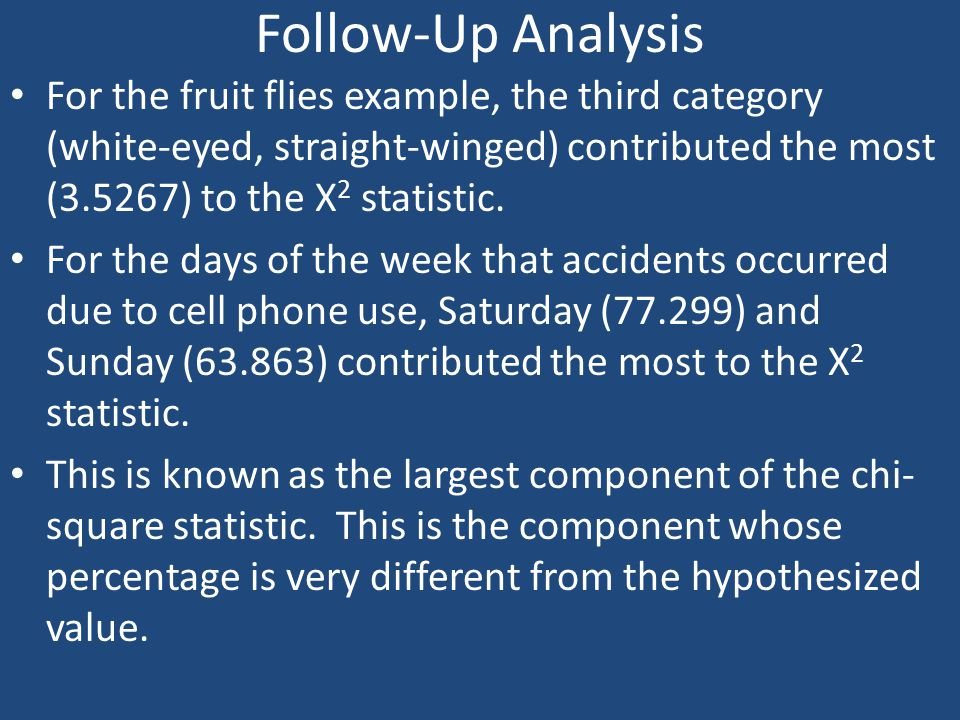 Follow-Up Analysis For the fruit flies example, the third category (white-eyed, straight-winged) contributed the most (3.5267) to the X2 statistic.
