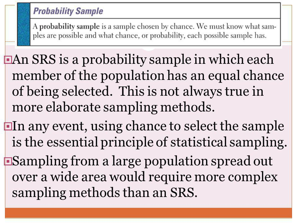 An SRS is a probability sample in which each member of the population has an equal chance of being selected. This is not always true in more elaborate sampling methods.