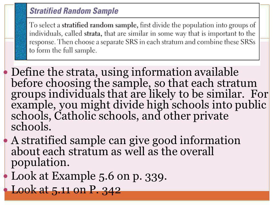 Define the strata, using information available before choosing the sample, so that each stratum groups individuals that are likely to be similar. For example, you might divide high schools into public schools, Catholic schools, and other private schools.