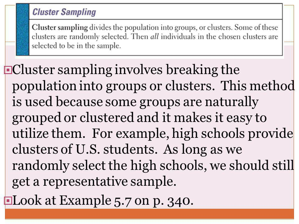 Cluster sampling involves breaking the population into groups or clusters. This method is used because some groups are naturally grouped or clustered and it makes it easy to utilize them. For example, high schools provide clusters of U.S. students. As long as we randomly select the high schools, we should still get a representative sample.
