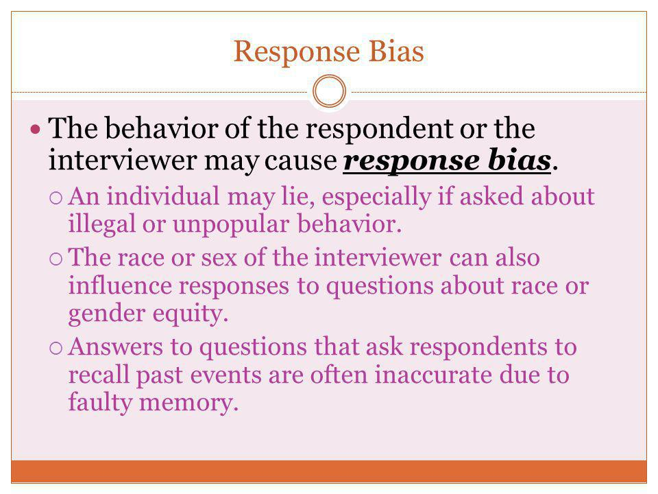 Response Bias The behavior of the respondent or the interviewer may cause response bias.